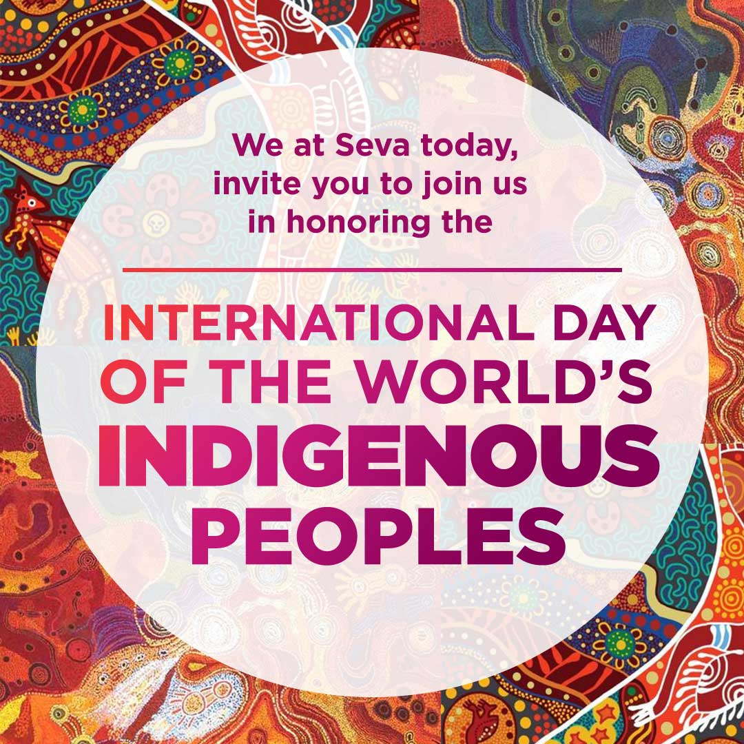 We at Seva today, invite you to join us in honoring the International Day of the Worlds Indigenous Peoples.