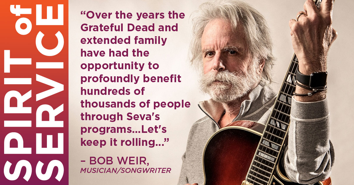 """Over the years the Grateful Dead and extended family have had the opportunity to profoundly benefit hundreds of thousands of people through Seva's programs...Let's keep it rolling..."" — BOB WEIR, Musician/Songwriter"